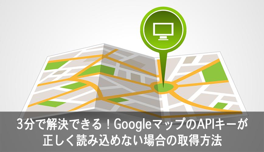 3分で解決できる!GoogleマップのAPIキーが正しく読み込めない場合の取得方法