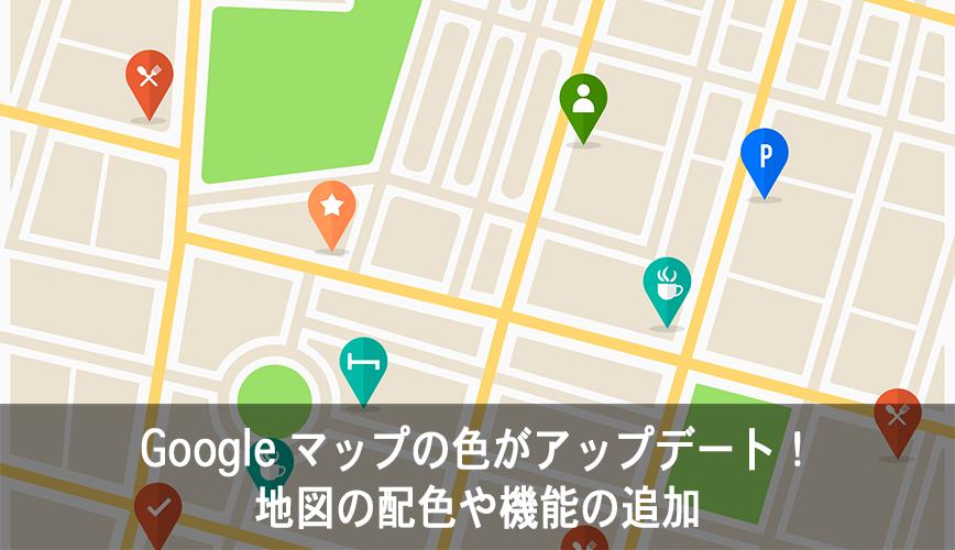 Google マップの色がアップデート!地図の配色や機能の追加