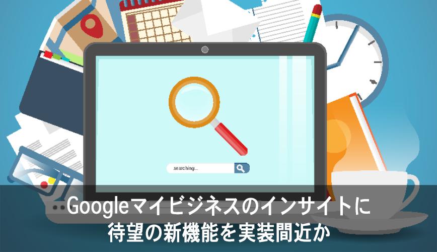 Googleマイビジネスのインサイトに待望の新機能を実装間近か